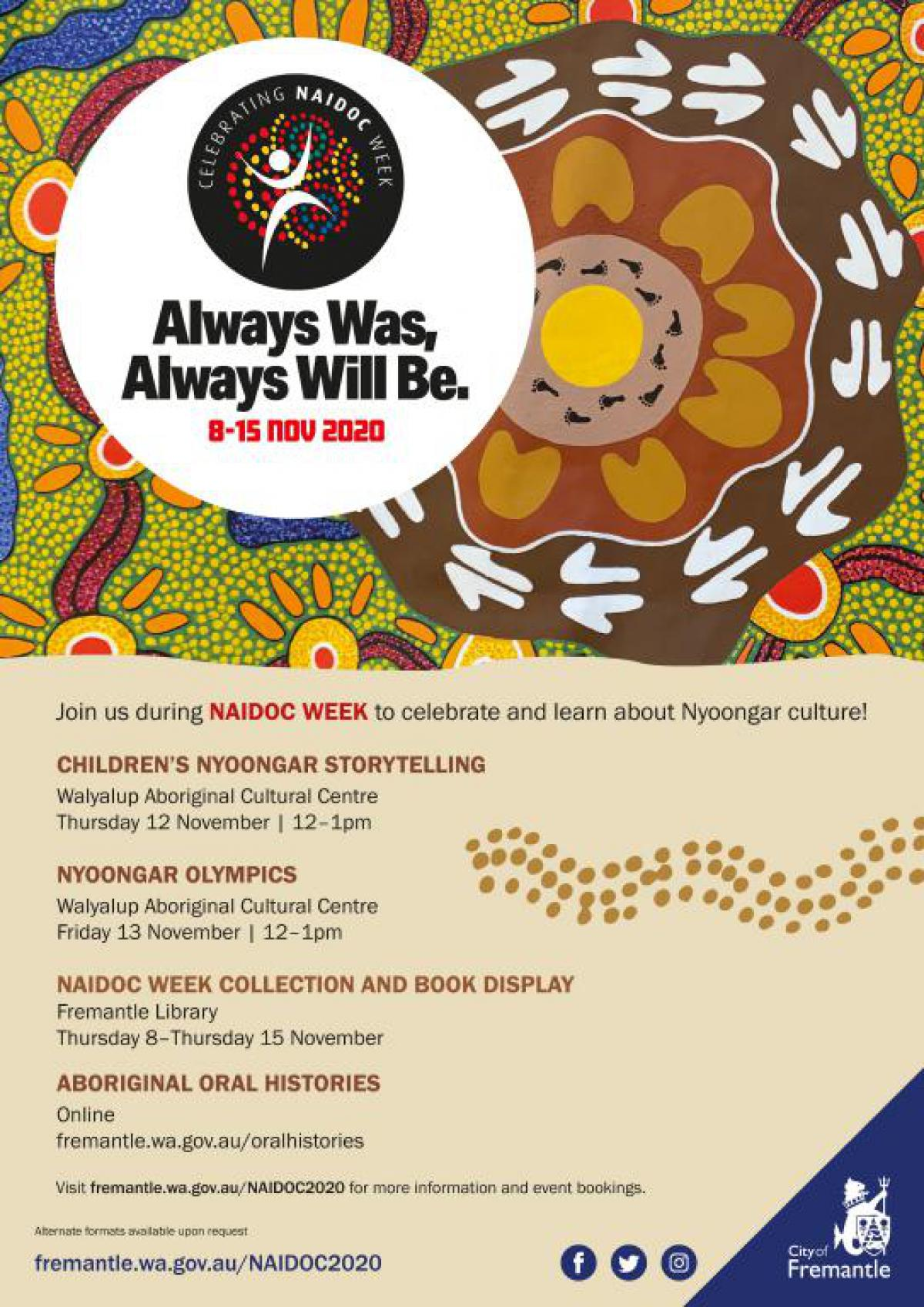 Join us during NAIDOC WEEK to celebrate and learn about Nyoongar culture!  CHILDREN'S NYOONGAR STORYTELLING Walyalup Aboriginal Cultural Centre Thursday 12 November | 12–1pm NYOONGAR OLYMPICS Walyalup Aboriginal Cultural Centre Friday 13 November | 12–1pm NAIDOC WEEK COLLECTION AND BOOK DISPLAY Fremantle Library Thursday 8–Thursday 15 November ABORIGINAL ORAL HISTORIES Online fremantle.wa.gov.au/oralhistories Visit fremantle.wa.gov.au/NAIDOC2020 for more information and event bookings.